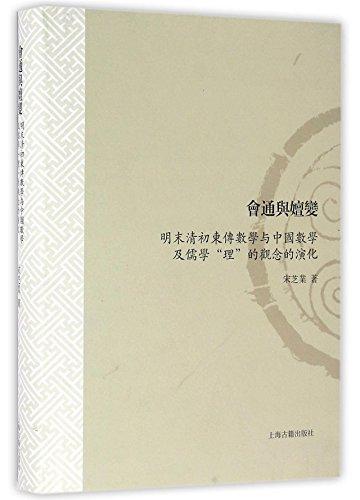 会通与嬗变(明末清初东传数学与中国数学及儒学理的观念的演化)(精) (Integration and Transmutation – The meeting of Western mathematical ideas with traditional Chinese mathematical and Confucius philosophies in the late Ming and early Qing Dynasties) ISBN: 9787532578337